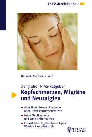 Der grosse TRIAS-Ratgeber Kopfschmerzen, Migr�ne und Neuralgien: Alles �ber die verschiedenen Kopf- und Gesichtsschmerzen. Neue Medikamente und sanfte ... Tagebuch, Tipps: Werden Sie selbst aktiv