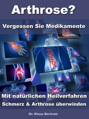 Arthrose? - Vergessen Sie Medikamente - Mit nat�rlichen Heilverfahren Schmerz und Arthrose �berwinden