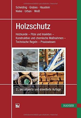Holzschutz: Holzkunde - Pilze und Insekten - Konstruktive und chemische Ma�nahmen - Technische Regeln - Praxiswissen