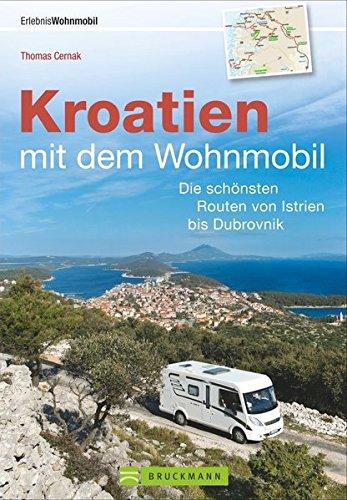 Kroatien mit dem Wohnmobil: Wohnmobil-Reisef�hrer. Routen von Istrien bis Dubrovnik. Nationalparks, K�stenorte, Stellpl�tze am Meer. IGPS-Koordinaten, Tourenkarten und detaillierten Streckenleisten