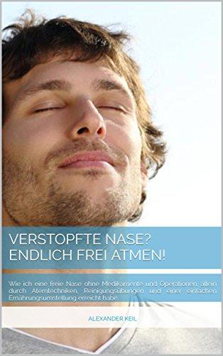 Verstopfte Nase? Endlich frei Atmen!: Wie ich eine freie Nase ohne Medikamente und Operationen, allein durch Atemtechniken, Reinigungs�bungen und einer einfachen Ern�hrungsumstellung erreicht habe.