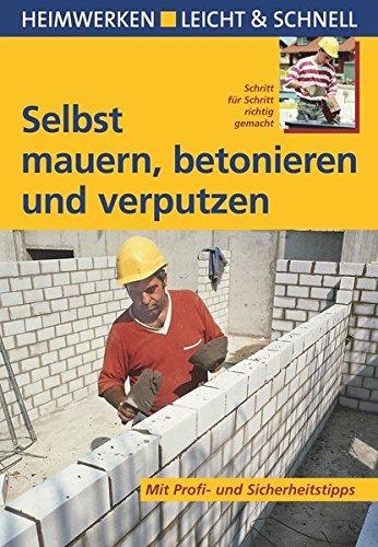 Selbst mauern, betonieren und verputzen: Mit Profi- & Sicherheitstipps (Heimwerken leicht & schnell)