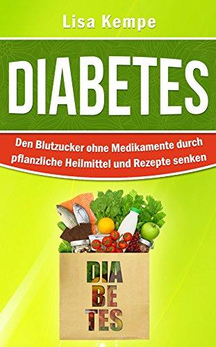 Diabetes: Den Blutzucker ohne Medikamente durch pflanzliche Heilmittel und Rezepte senken (Alternative Heilmittel und Ern�hrung gegen Krankheiten - Zuckerkrankheit Diabetes 1)