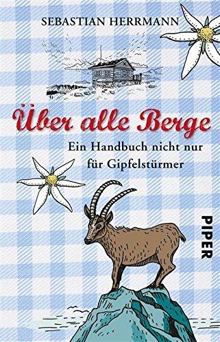 �ber alle Berge: Ein Handbuch nicht nur f�r Gipfelst�rmer