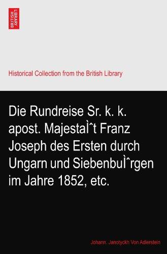 Die Rundreise Sr. k. k. apost. Majesta�t Franz Joseph des Ersten durch Ungarn und Siebenbu�rgen im Jahre 1852, etc.
