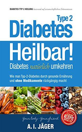 Diabetes Typ 2 - Heilbar!: Diabetes nat�rlich umkehren - Wie man Diabetes Typ 2 durch gesunde Ern�hrung und ohne Medikamente r�ckg�ngig macht (Vegane Ern�hrung 3)